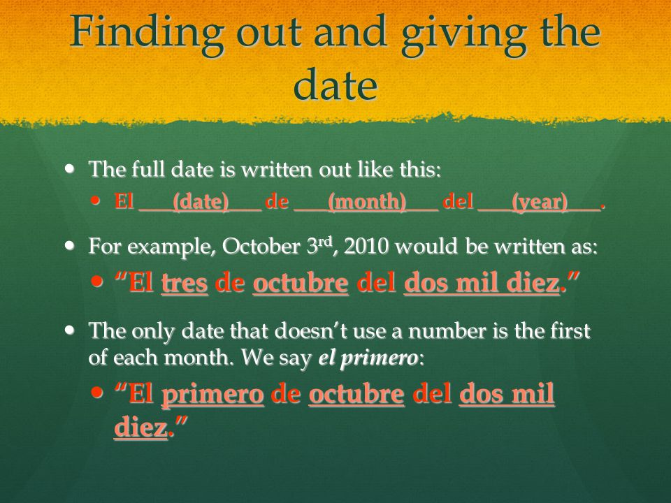 Finding out and giving the date The full date is written out like this: The full date is written out like this: El ___(date)___ de ___(month)___ del ___(year)___.