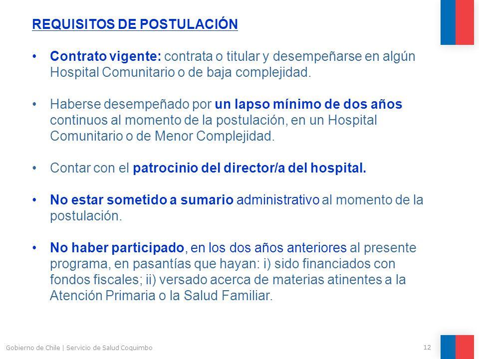 12 Gobierno de Chile | Servicio de Salud Coquimbo REQUISITOS DE POSTULACIÓN Contrato vigente: contrata o titular y desempeñarse en algún Hospital Comunitario o de baja complejidad.