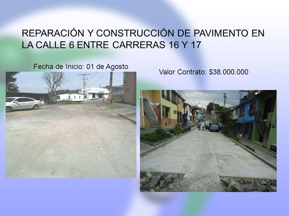 REPARACIÓN Y CONSTRUCCIÓN DE PAVIMENTO EN LA CALLE 6 ENTRE CARRERAS 16 Y 17 Fecha de Inicio: 01 de Agosto Valor Contrato: $38.000.000