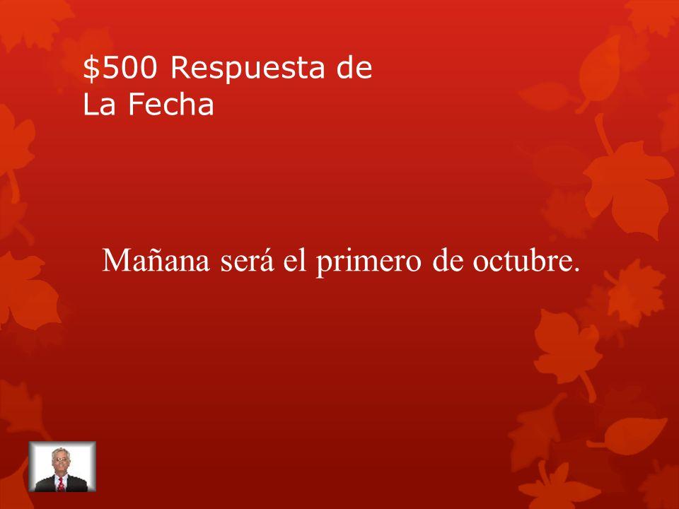 $500 Pregunta de La Fecha Hoy es el treinta de septiembre. ¿Cuál es la fecha de mañana