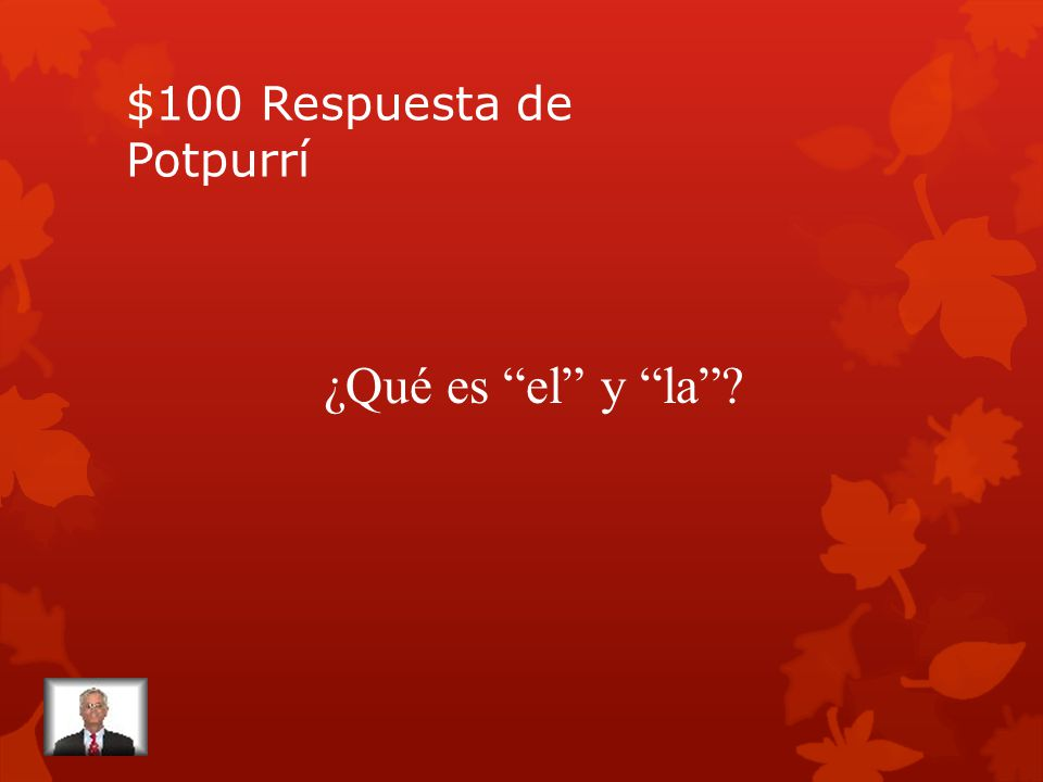 $100 Pregunta de Potpurrí The two ways, masculine and feminine, to express the word the in Spanish