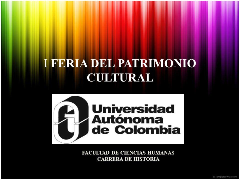 I FERIA DEL PATRIMONIO CULTURAL FACULTAD DE CIENCIAS HUMANAS CARRERA DE HISTORIA