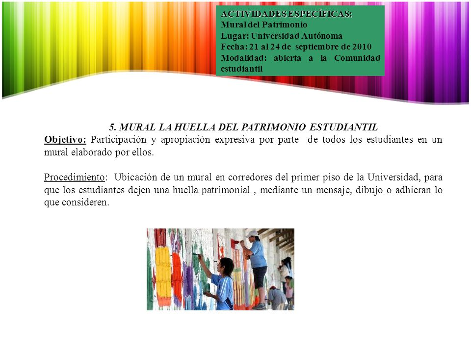 ACTIVIDADES ESPECÍFICAS: Mural del Patrimonio Lugar: Universidad Autónoma Fecha: 21 al 24 de septiembre de 2010 Modalidad: abierta a la Comunidad estudiantil 5.