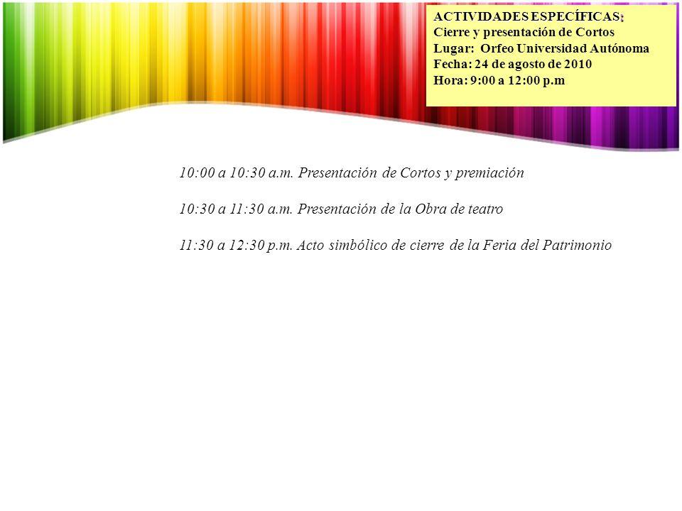 ACTIVIDADES ESPECÍFICAS: Cierre y presentación de Cortos Lugar: Orfeo Universidad Autónoma Fecha: 24 de agosto de 2010 Hora: 9:00 a 12:00 p.m 10:00 a 10:30 a.m.