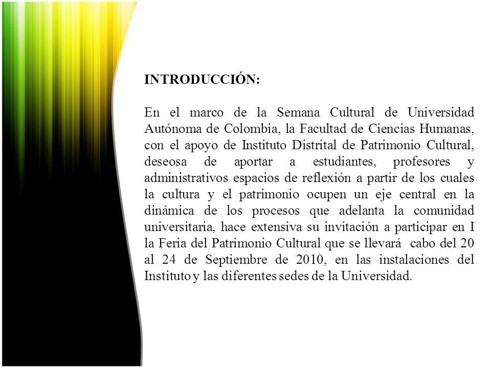 INTRODUCCIÓN: En el marco de la Semana Cultural de Universidad Autónoma de Colombia, la Facultad de Ciencias Humanas, con el apoyo de Instituto Distrital de Patrimonio Cultural, deseosa de aportar a estudiantes, profesores y administrativos espacios de reflexión a partir de los cuales la cultura y el patrimonio ocupen un eje central en la dinámica de los procesos que adelanta la comunidad universitaria, hace extensiva su invitación a participar en I la Feria del Patrimonio Cultural que se llevará cabo del 20 al 24 de Septiembre de 2010, en las instalaciones del Instituto y las diferentes sedes de la Universidad.