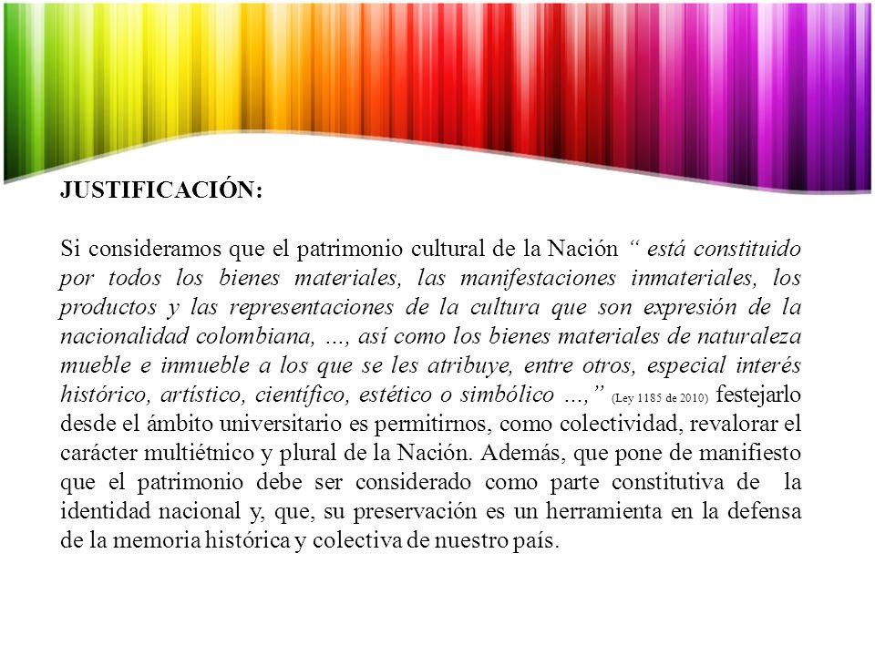 JUSTIFICACIÓN: Si consideramos que el patrimonio cultural de la Nación está constituido por todos los bienes materiales, las manifestaciones inmateriales, los productos y las representaciones de la cultura que son expresión de la nacionalidad colombiana, …, así como los bienes materiales de naturaleza mueble e inmueble a los que se les atribuye, entre otros, especial interés histórico, artístico, científico, estético o simbólico …, (Ley 1185 de 2010) festejarlo desde el ámbito universitario es permitirnos, como colectividad, revalorar el carácter multiétnico y plural de la Nación.