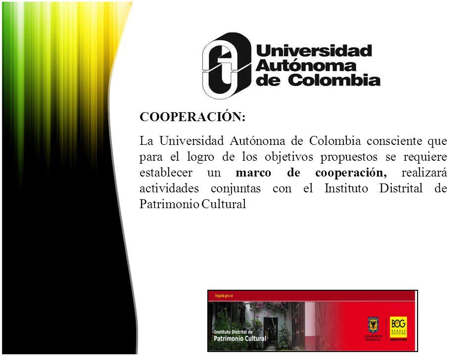 COOPERACIÓN: La Universidad Autónoma de Colombia consciente que para el logro de los objetivos propuestos se requiere establecer un marco de cooperación, realizará actividades conjuntas con el Instituto Distrital de Patrimonio Cultural