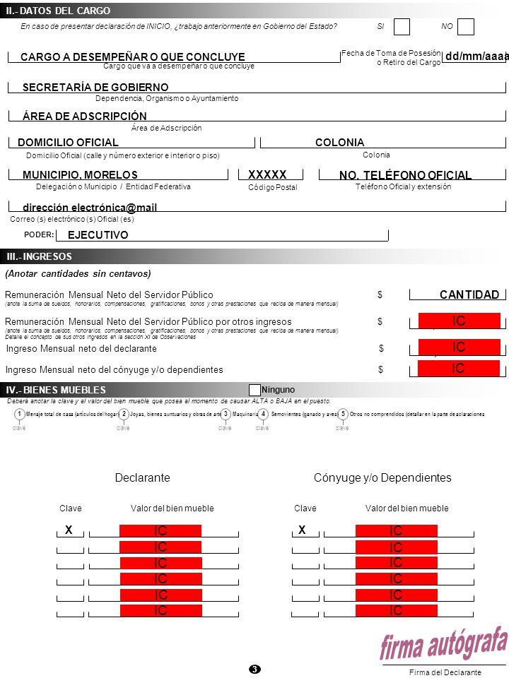 3 III.- INGRESOS Remuneración Mensual Neto del Servidor Público $ (anote la suma de sueldos, honorarios, compensaciones, gratificaciones, bonos y otras prestaciones que reciba de manera mensual) Remuneración Mensual Neto del Servidor Público por otros ingresos $ (anote la suma de sueldos, honorarios, compensaciones, gratificaciones, bonos y otras prestaciones que reciba de manera mensual) Detalle el concepto de sus otros ingresos en la sección XI de Observaciones Ingreso Mensual neto del declarante $ Ingreso Mensual neto del cónyuge y/o dependientes $ (Anotar cantidades sin centavos) Firma del Declarante II.- DATOS DEL CARGO Cargo que va a desempeñar o que concluye Dependencia, Organismo o Ayuntamiento Domicilio Oficial (calle y número exterior e interior o piso) Colonia Delegación o Municipio / Entidad Federativa Código Postal Fecha de Toma de Posesión o Retiro del Cargo Correo (s) electrónico (s) Oficial (es) PODER: Área de Adscripción En caso de presentar declaración de INICIO, ¿trabajo anteriormente en Gobierno del Estado.