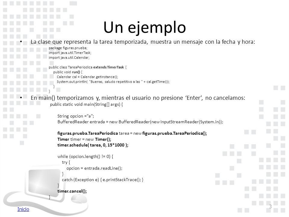 Inicio Un ejemplo La clase que representa la tarea temporizada, muestra un mensaje con la fecha y hora: package figuras.prueba; import java.util.TimerTask; import java.util.Calendar; public class TareaPeriodica extends TimerTask { public void run() { Calendar cal = Calendar.getInstance(); System.out.println( Buenas, saludo repetitivo a las + cal.getTime()); } En main() temporizamos y, mientras el usuario no presione 'Enter', no cancelamos: public static void main(String[] args) { String opcion = a ; BufferedReader entrada = new BufferedReader(new InputStreamReader(System.in)); figuras.prueba.TareaPeriodica tarea = new figuras.prueba.TareaPeriodica(); Timer timer = new Timer(); timer.schedule( tarea, 0, 15*1000 ); while (opcion.length() != 0) { try { opcion = entrada.readLine(); } catch (Exception e) { e.printStackTrace(); } } timer.cancel(); } 3