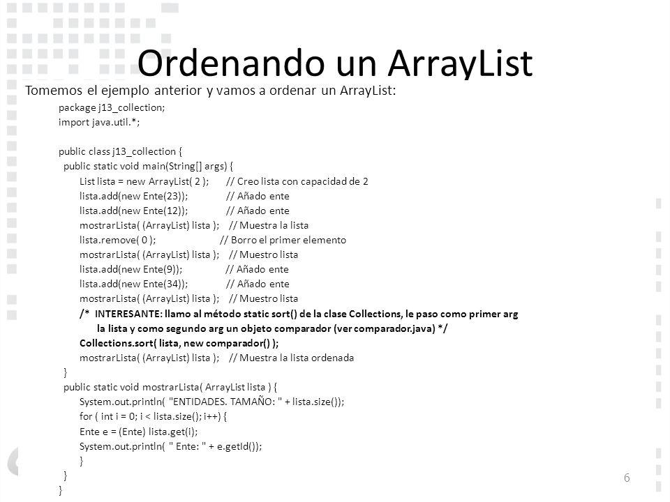 Inicio Ordenando un ArrayList Tomemos el ejemplo anterior y vamos a ordenar un ArrayList: package j13_collection; import java.util.*; public class j13_collection { public static void main(String[] args) { List lista = new ArrayList( 2 ); // Creo lista con capacidad de 2 lista.add(new Ente(23)); // Añado ente lista.add(new Ente(12)); // Añado ente mostrarLista( (ArrayList) lista ); // Muestra la lista lista.remove( 0 ); // Borro el primer elemento mostrarLista( (ArrayList) lista ); // Muestro lista lista.add(new Ente(9)); // Añado ente lista.add(new Ente(34)); // Añado ente mostrarLista( (ArrayList) lista ); // Muestro lista /* INTERESANTE: llamo al método static sort() de la clase Collections, le paso como primer arg la lista y como segundo arg un objeto comparador (ver comparador.java) */ Collections.sort( lista, new comparador() ); mostrarLista( (ArrayList) lista ); // Muestra la lista ordenada } public static void mostrarLista( ArrayList lista ) { System.out.println( ENTIDADES.