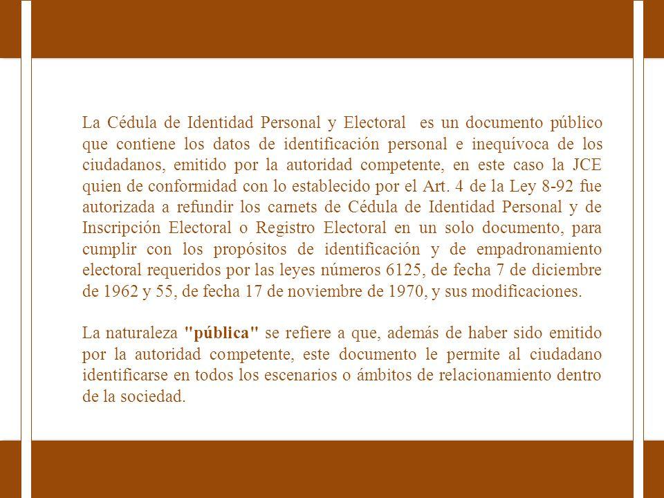 La Cédula de Identidad Personal y Electoral es un documento público que contiene los datos de identificación personal e inequívoca de los ciudadanos, emitido por la autoridad competente, en este caso la JCE quien de conformidad con lo establecido por el Art.