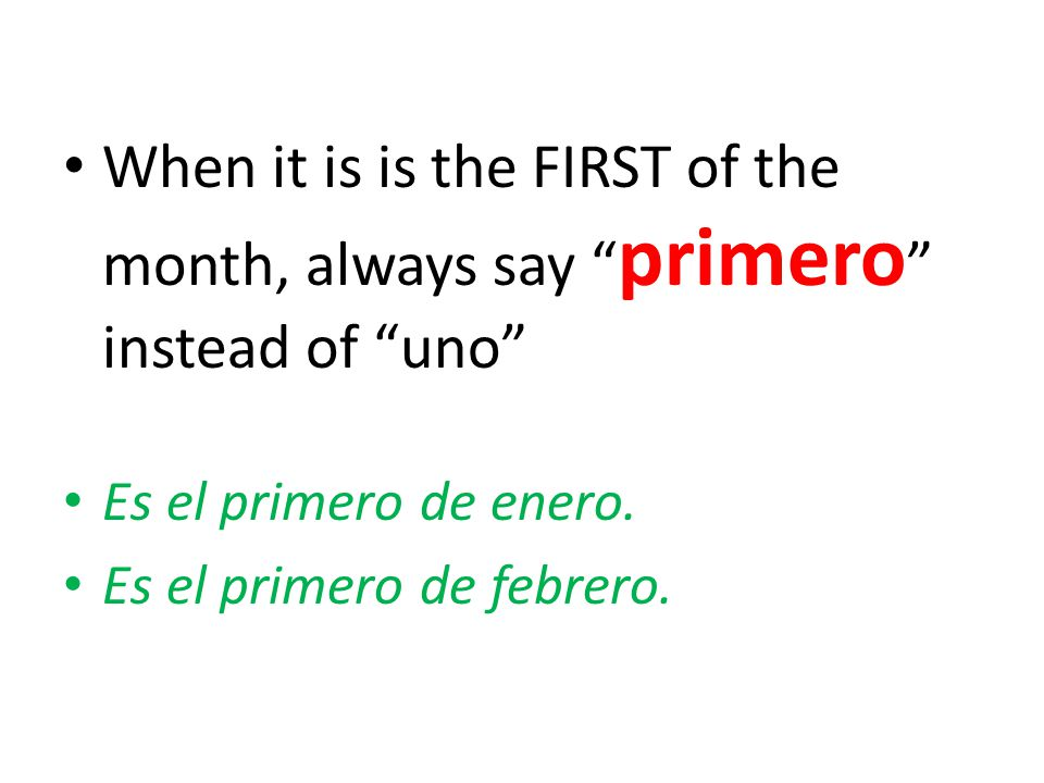When it is is the FIRST of the month, always say primero instead of uno Es el primero de enero.