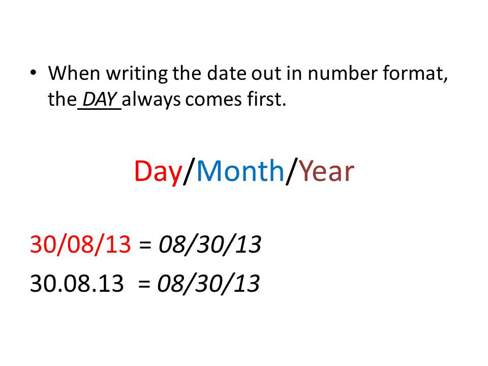 When writing the date out in number format, the DAY always comes first.