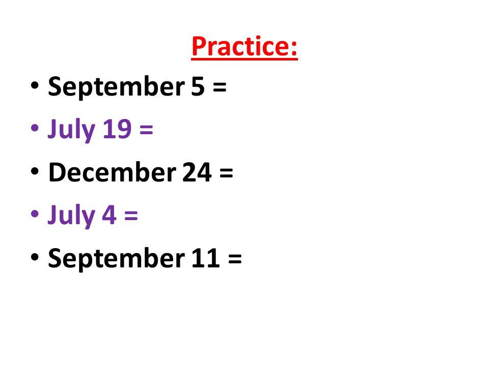 Practice: September 5 = July 19 = December 24 = July 4 = September 11 =