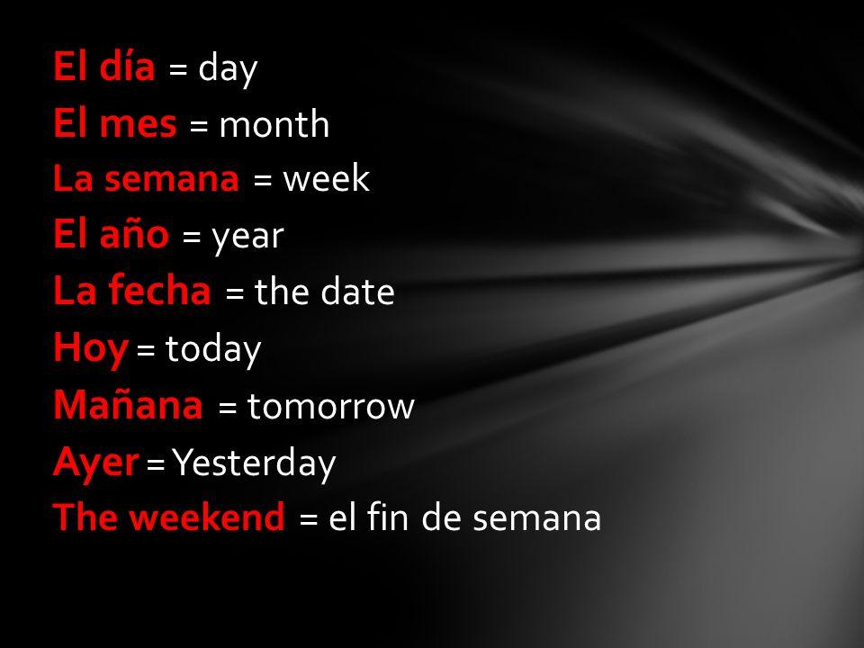 El día = day El mes = month La semana = week El año = year La fecha = the date Hoy = today Mañana = tomorrow Ayer = Yesterday The weekend = el fin de semana