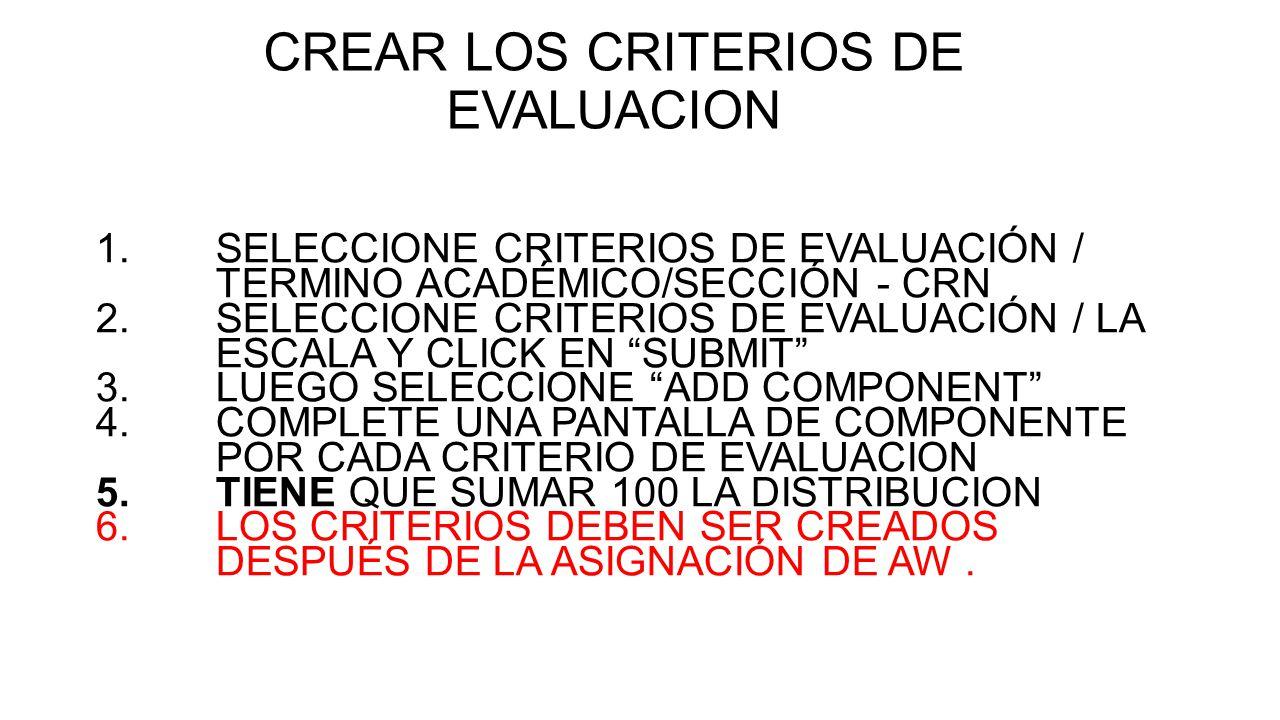 CREAR LOS CRITERIOS DE EVALUACION 1.SELECCIONE CRITERIOS DE EVALUACIÓN / TERMINO ACADÉMICO/SECCIÓN - CRN 2.SELECCIONE CRITERIOS DE EVALUACIÓN / LA ESCALA Y CLICK EN SUBMIT 3.LUEGO SELECCIONE ADD COMPONENT 4.COMPLETE UNA PANTALLA DE COMPONENTE POR CADA CRITERIO DE EVALUACION 5.TIENE QUE SUMAR 100 LA DISTRIBUCION 6.LOS CRITERIOS DEBEN SER CREADOS DESPUÉS DE LA ASIGNACIÓN DE AW.