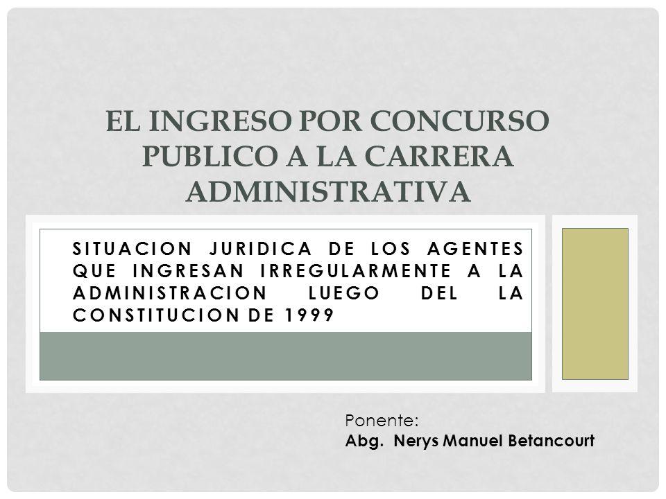 SITUACION JURIDICA DE LOS AGENTES QUE INGRESAN IRREGULARMENTE A LA ADMINISTRACION LUEGO DEL LA CONSTITUCION DE 1999 EL INGRESO POR CONCURSO PUBLICO A LA CARRERA ADMINISTRATIVA Ponente: Abg.