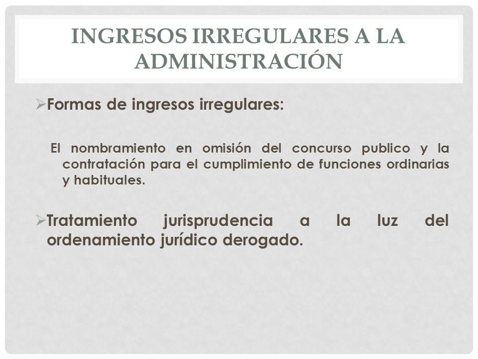 INGRESOS IRREGULARES A LA ADMINISTRACIÓN  Formas de ingresos irregulares: El nombramiento en omisión del concurso publico y la contratación para el cumplimiento de funciones ordinarias y habituales.