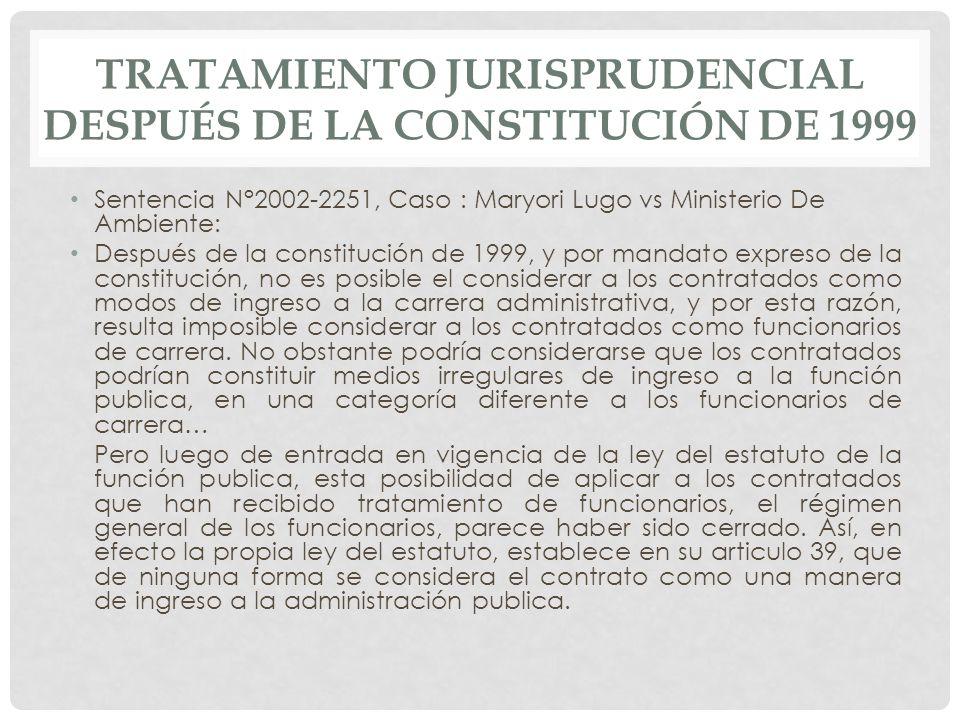 Sentencia N°2002-2251, Caso : Maryori Lugo vs Ministerio De Ambiente: Después de la constitución de 1999, y por mandato expreso de la constitución, no es posible el considerar a los contratados como modos de ingreso a la carrera administrativa, y por esta razón, resulta imposible considerar a los contratados como funcionarios de carrera.