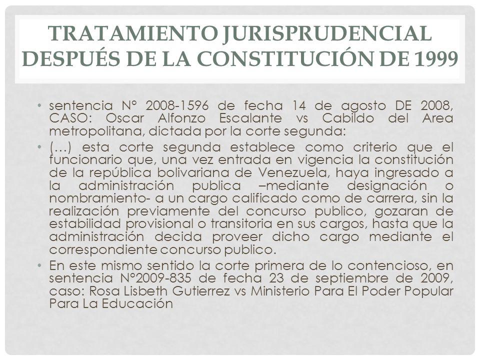sentencia N° 2008-1596 de fecha 14 de agosto DE 2008, CASO: Oscar Alfonzo Escalante vs Cabildo del Area metropolitana, dictada por la corte segunda: (…) esta corte segunda establece como criterio que el funcionario que, una vez entrada en vigencia la constitución de la república bolivariana de Venezuela, haya ingresado a la administración publica –mediante designación o nombramiento- a un cargo calificado como de carrera, sin la realización previamente del concurso publico, gozaran de estabilidad provisional o transitoria en sus cargos, hasta que la administración decida proveer dicho cargo mediante el correspondiente concurso publico.