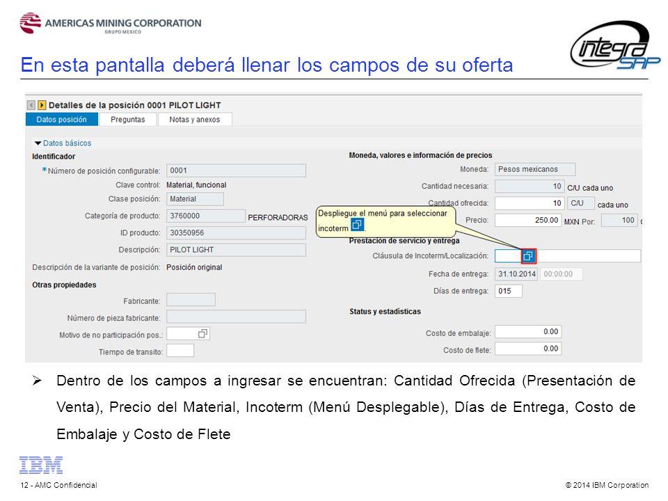 © 2014 IBM Corporation12 - AMC Confidencial En esta pantalla deberá llenar los campos de su oferta  Dentro de los campos a ingresar se encuentran: Cantidad Ofrecida (Presentación de Venta), Precio del Material, Incoterm (Menú Desplegable), Días de Entrega, Costo de Embalaje y Costo de Flete