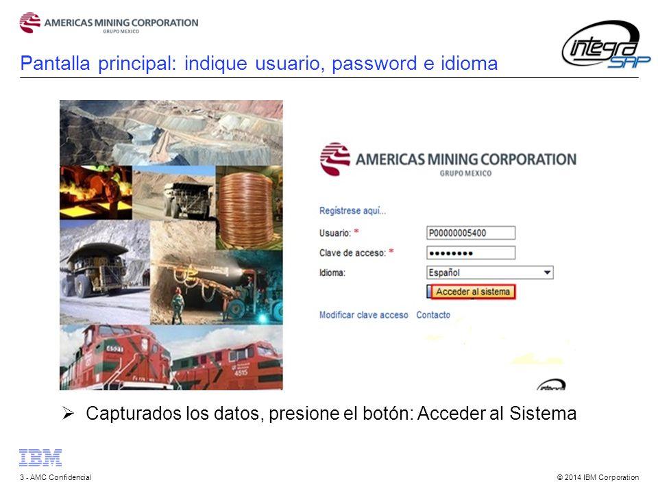 © 2014 IBM Corporation3 - AMC Confidencial Pantalla principal: indique usuario, password e idioma  Capturados los datos, presione el botón: Acceder al Sistema