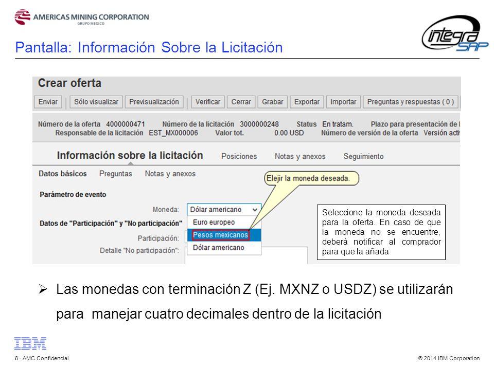 © 2014 IBM Corporation8 - AMC Confidencial Pantalla: Información Sobre la Licitación Seleccione la moneda deseada para la oferta.