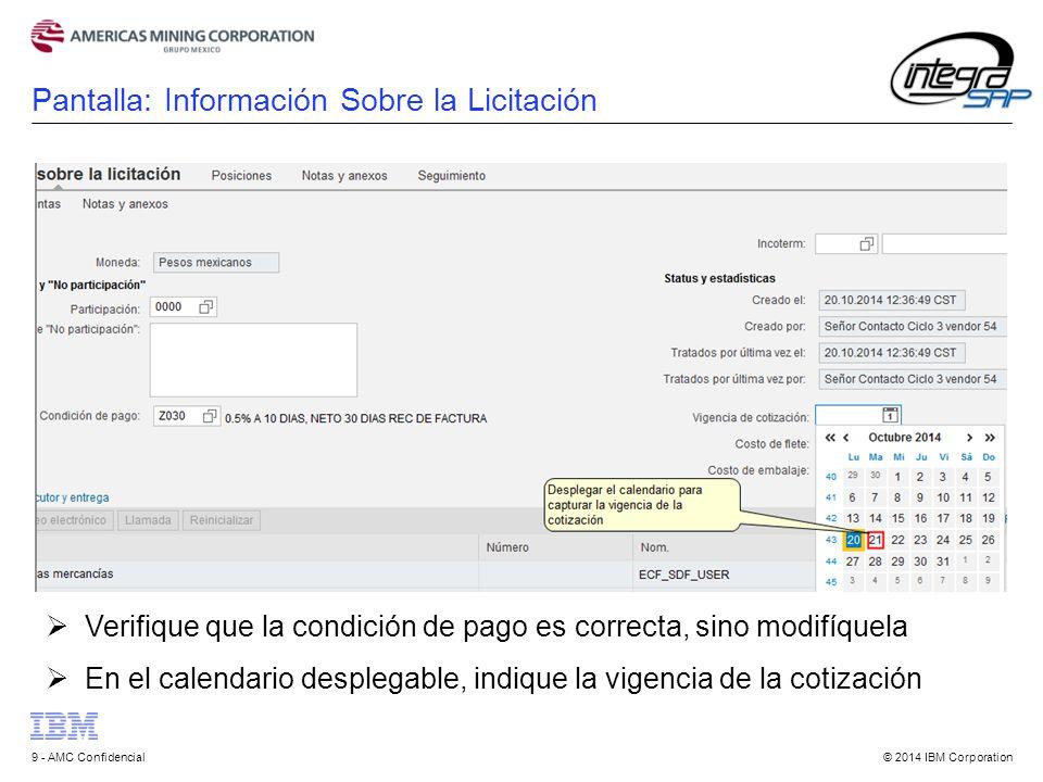 © 2014 IBM Corporation9 - AMC Confidencial  Verifique que la condición de pago es correcta, sino modifíquela  En el calendario desplegable, indique la vigencia de la cotización Pantalla: Información Sobre la Licitación