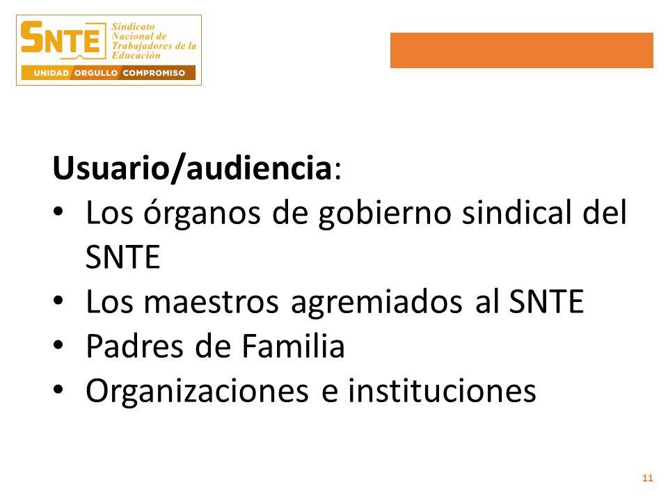 Usuario/audiencia: Los órganos de gobierno sindical del SNTE Los maestros agremiados al SNTE Padres de Familia Organizaciones e instituciones 11