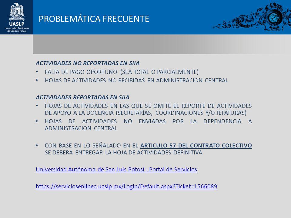 PROBLEMÁTICA FRECUENTE ACTIVIDADES NO REPORTADAS EN SIIA FALTA DE PAGO OPORTUNO (SEA TOTAL O PARCIALMENTE) HOJAS DE ACTIVIDADES NO RECIBIDAS EN ADMINISTRACION CENTRAL ACTIVIDADES REPORTADAS EN SIIA HOJAS DE ACTIVIDADES EN LAS QUE SE OMITE EL REPORTE DE ACTIVIDADES DE APOYO A LA DOCENCIA (SECRETARÍAS, COORDINACIONES Y/O JEFATURAS) HOJAS DE ACTIVIDADES NO ENVIADAS POR LA DEPENDENCIA A ADMINISTRACION CENTRAL CON BASE EN LO SEÑALADO EN EL ARTICULO 57 DEL CONTRATO COLECTIVO SE DEBERA ENTREGAR LA HOJA DE ACTIVIDADES DEFINITIVA Universidad Autónoma de San Luis Potosí - Portal de Servicios https://serviciosenlinea.uaslp.mx/Login/Default.aspx Ticket=1566089
