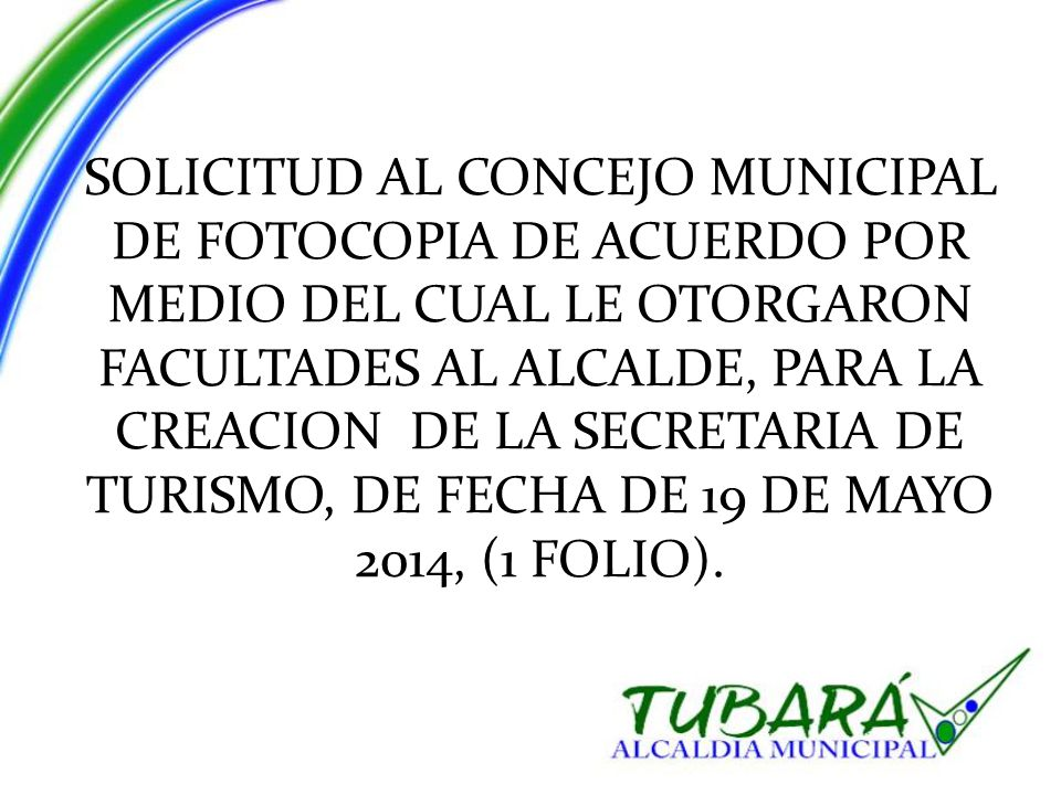 SOLICITUD AL CONCEJO MUNICIPAL DE FOTOCOPIA DE ACUERDO POR MEDIO DEL CUAL LE OTORGARON FACULTADES AL ALCALDE, PARA LA CREACION DE LA SECRETARIA DE TURISMO, DE FECHA DE 19 DE MAYO 2014, (1 FOLIO).