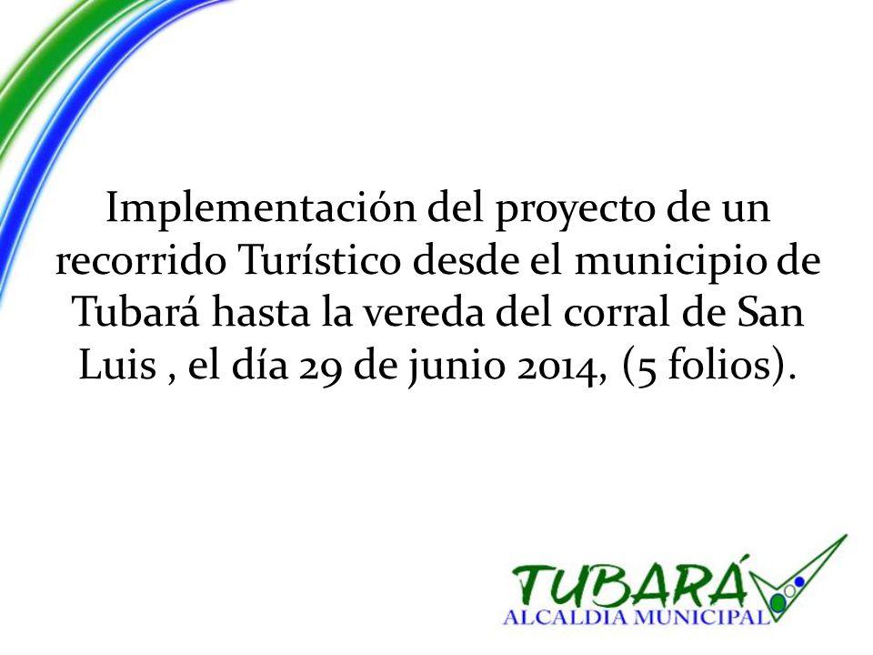 Implementación del proyecto de un recorrido Turístico desde el municipio de Tubará hasta la vereda del corral de San Luis, el día 29 de junio 2014, (5 folios).