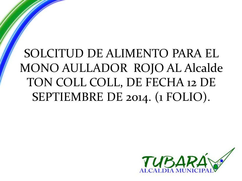 SOLCITUD DE ALIMENTO PARA EL MONO AULLADOR ROJO AL Alcalde TON COLL COLL, DE FECHA 12 DE SEPTIEMBRE DE 2014.