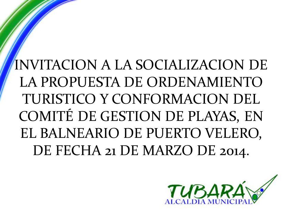 INVITACION A LA SOCIALIZACION DE LA PROPUESTA DE ORDENAMIENTO TURISTICO Y CONFORMACION DEL COMITÉ DE GESTION DE PLAYAS, EN EL BALNEARIO DE PUERTO VELERO, DE FECHA 21 DE MARZO DE 2014.