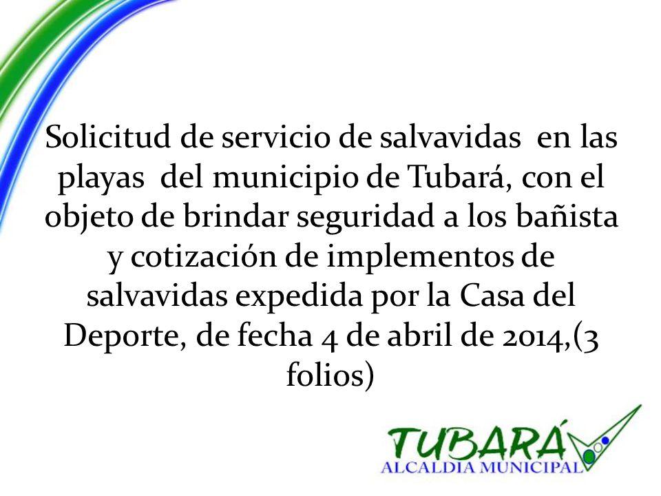 Solicitud de servicio de salvavidas en las playas del municipio de Tubará, con el objeto de brindar seguridad a los bañista y cotización de implementos de salvavidas expedida por la Casa del Deporte, de fecha 4 de abril de 2014,(3 folios)