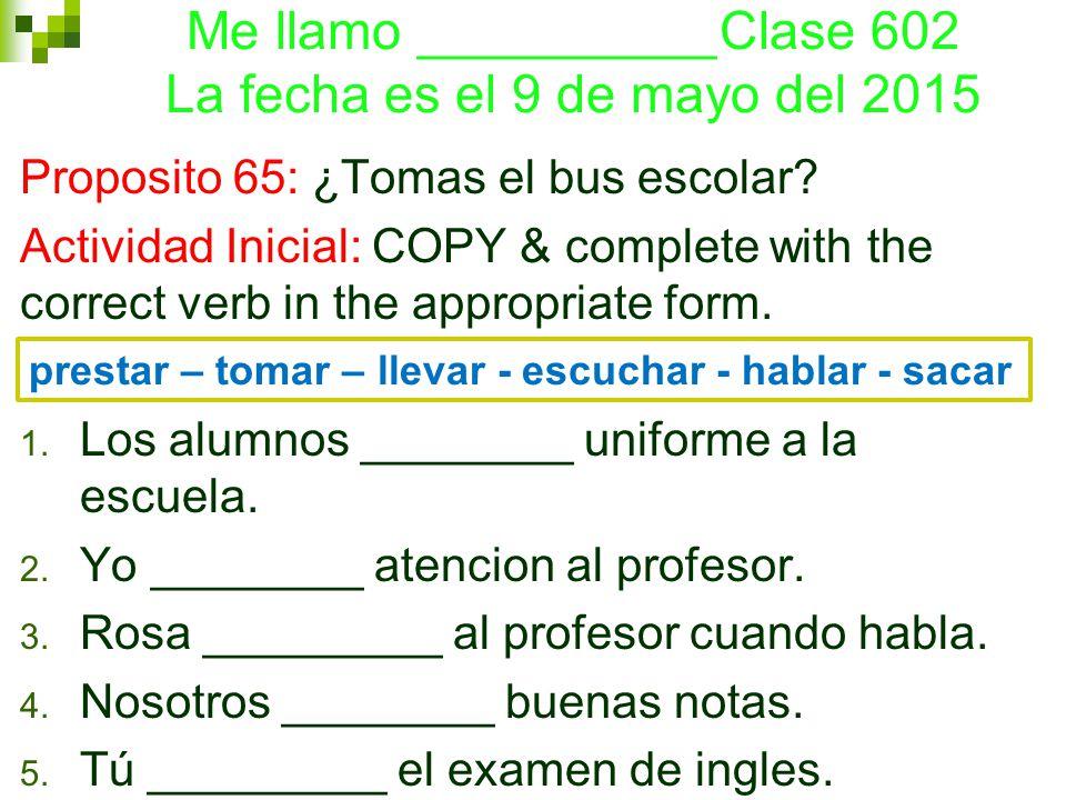 Me llamo __________Clase 602 La fecha es el 9 de mayo del 2015 Proposito 65: ¿Tomas el bus escolar.