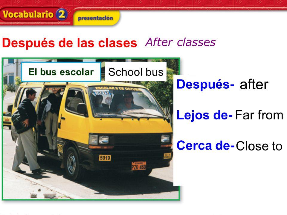 Después de las clases After classes El bus escolar Después- Lejos de- Cerca de- after Far from Close to School bus