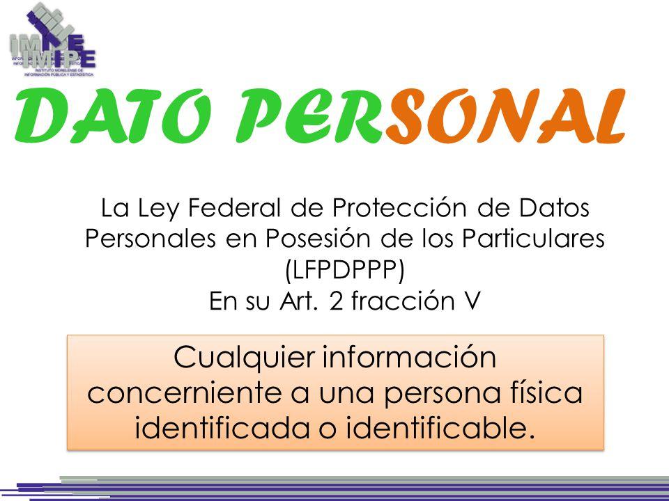 DATO PERSONAL La Ley Federal de Protección de Datos Personales en Posesión de los Particulares (LFPDPPP) En su Art.
