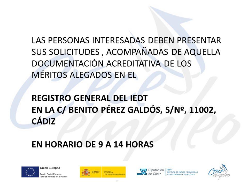 LAS PERSONAS INTERESADAS DEBEN PRESENTAR SUS SOLICITUDES, ACOMPAÑADAS DE AQUELLA DOCUMENTACIÓN ACREDITATIVA DE LOS MÉRITOS ALEGADOS EN EL REGISTRO GENERAL DEL IEDT EN LA C/ BENITO PÉREZ GALDÓS, S/Nº, 11002, CÁDIZ EN HORARIO DE 9 A 14 HORAS