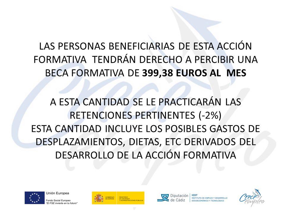 LAS PERSONAS BENEFICIARIAS DE ESTA ACCIÓN FORMATIVA TENDRÁN DERECHO A PERCIBIR UNA BECA FORMATIVA DE 399,38 EUROS AL MES A ESTA CANTIDAD SE LE PRACTICARÁN LAS RETENCIONES PERTINENTES (-2%) ESTA CANTIDAD INCLUYE LOS POSIBLES GASTOS DE DESPLAZAMIENTOS, DIETAS, ETC DERIVADOS DEL DESARROLLO DE LA ACCIÓN FORMATIVA