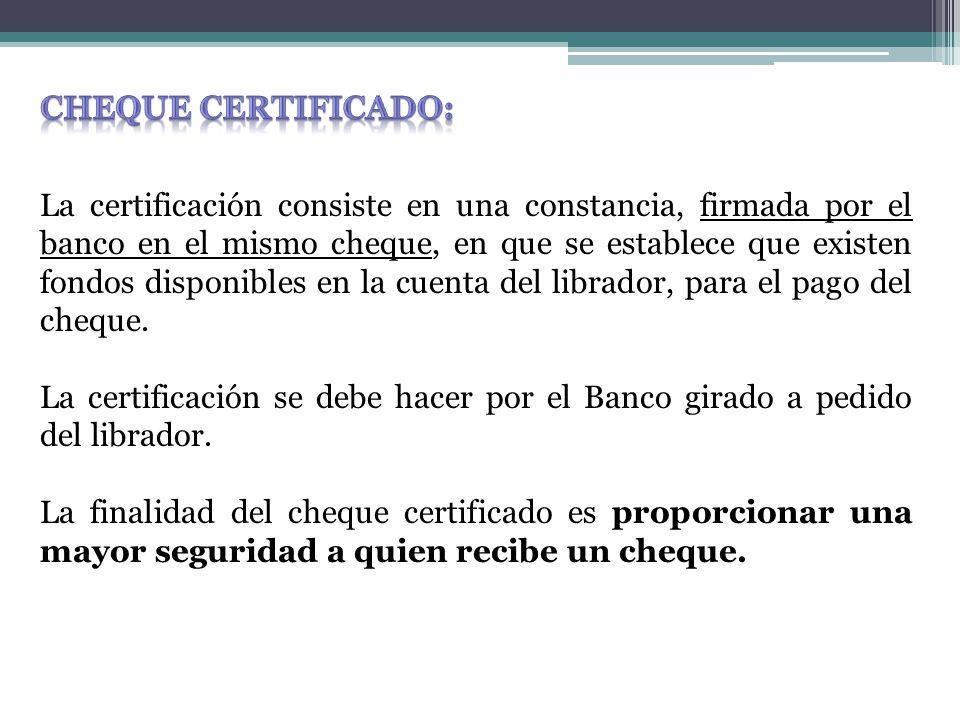 La certificación consiste en una constancia, firmada por el banco en el mismo cheque, en que se establece que existen fondos disponibles en la cuenta del librador, para el pago del cheque.