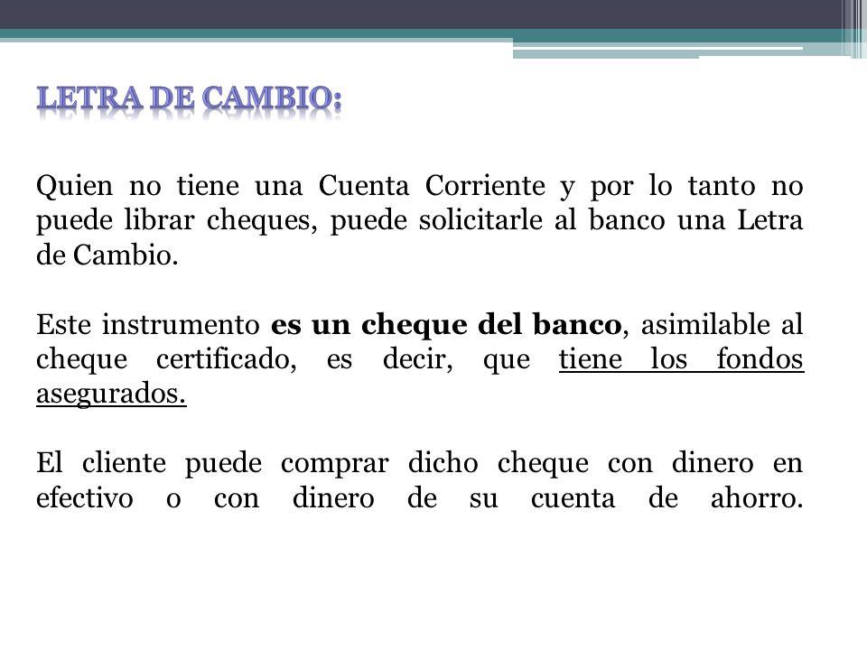 Quien no tiene una Cuenta Corriente y por lo tanto no puede librar cheques, puede solicitarle al banco una Letra de Cambio.