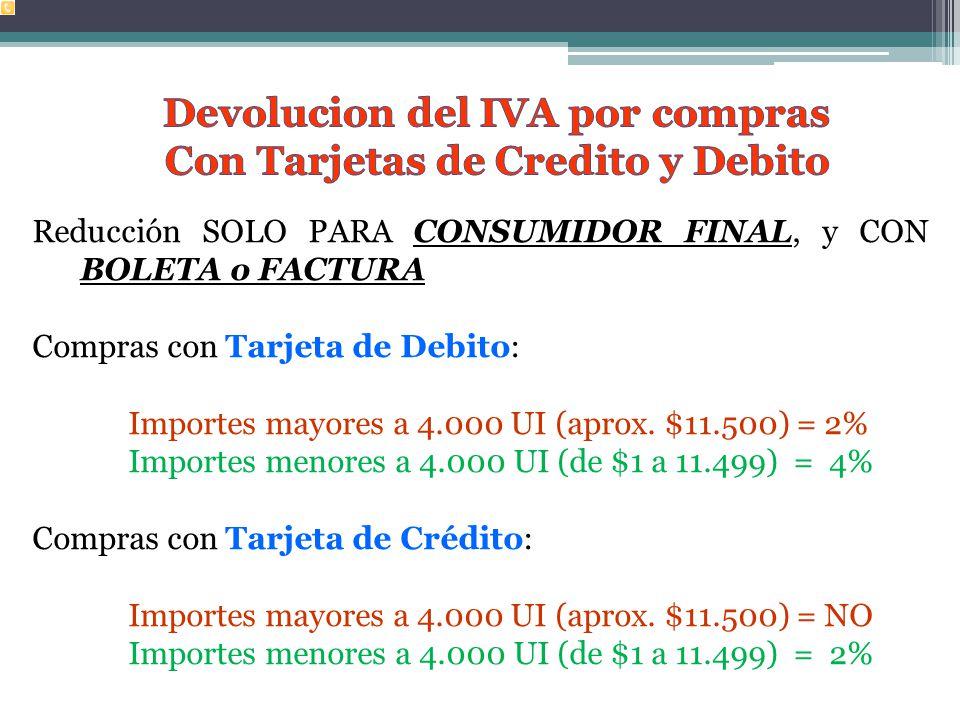 Reducción SOLO PARA CONSUMIDOR FINAL, y CON BOLETA o FACTURA Compras con Tarjeta de Debito: Importes mayores a 4.000 UI (aprox.