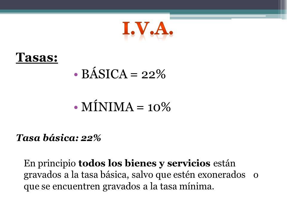 Tasas: BÁSICA = 22% MÍNIMA = 10% Tasa básica: 22% En principio todos los bienes y servicios están gravados a la tasa básica, salvo que estén exonerados o que se encuentren gravados a la tasa mínima.
