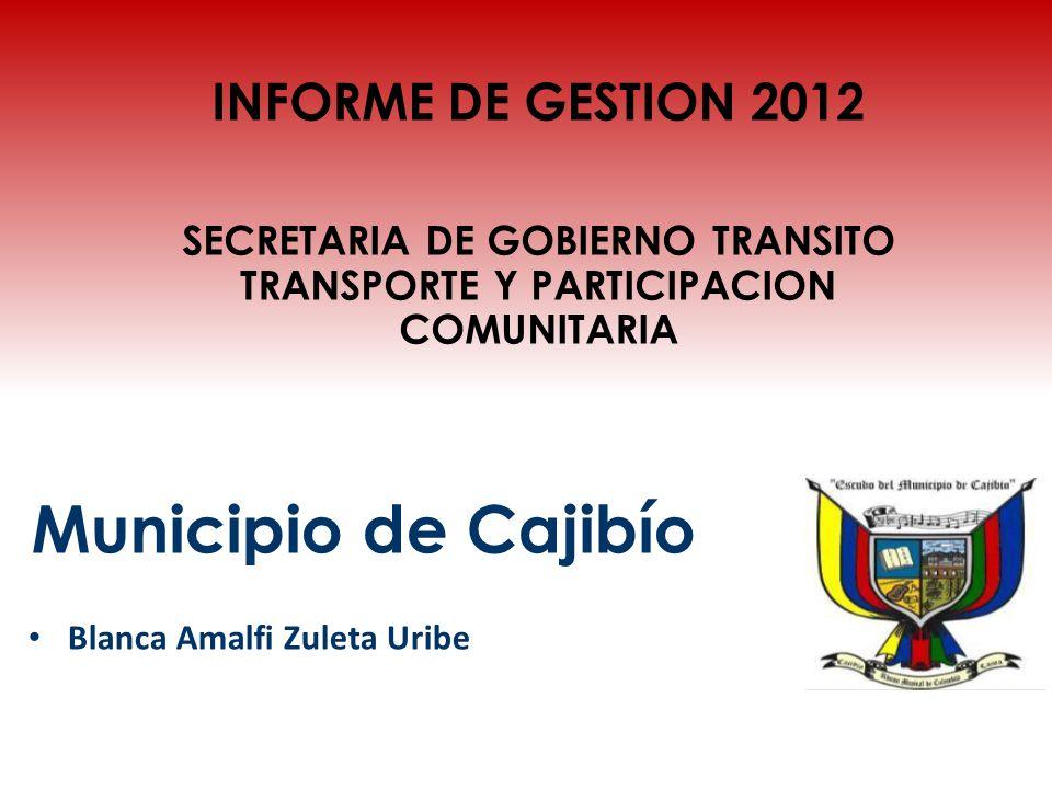 Municipio de Cajibío Blanca Amalfi Zuleta Uribe INFORME DE GESTION 2012 SECRETARIA DE GOBIERNO TRANSITO TRANSPORTE Y PARTICIPACION COMUNITARIA