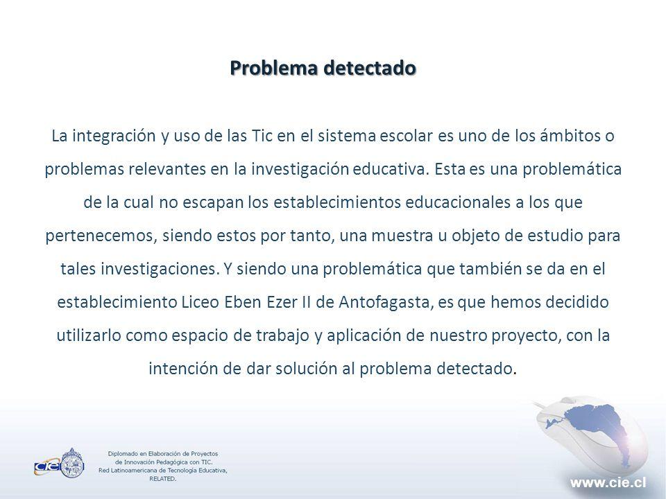 www.cie.cl Problema detectado La integración y uso de las Tic en el sistema escolar es uno de los ámbitos o problemas relevantes en la investigación educativa.
