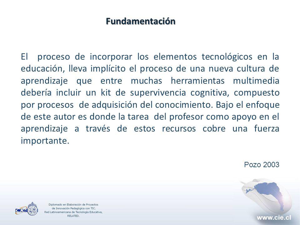 www.cie.clFundamentación El proceso de incorporar los elementos tecnológicos en la educación, lleva implícito el proceso de una nueva cultura de aprendizaje que entre muchas herramientas multimedia debería incluir un kit de supervivencia cognitiva, compuesto por procesos de adquisición del conocimiento.