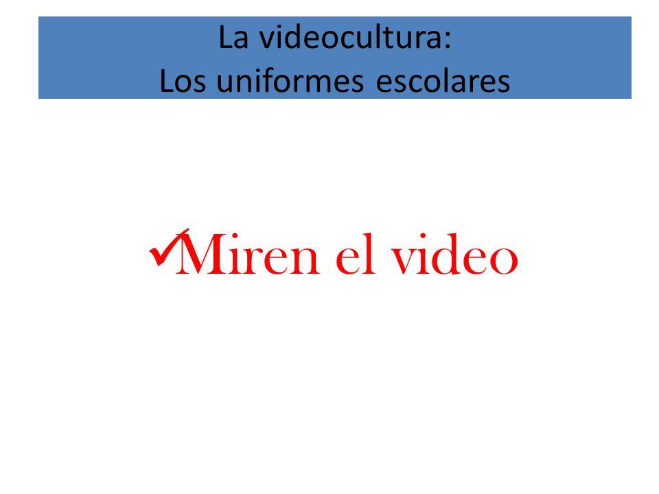 La videocultura: Los uniformes escolares Miren el video