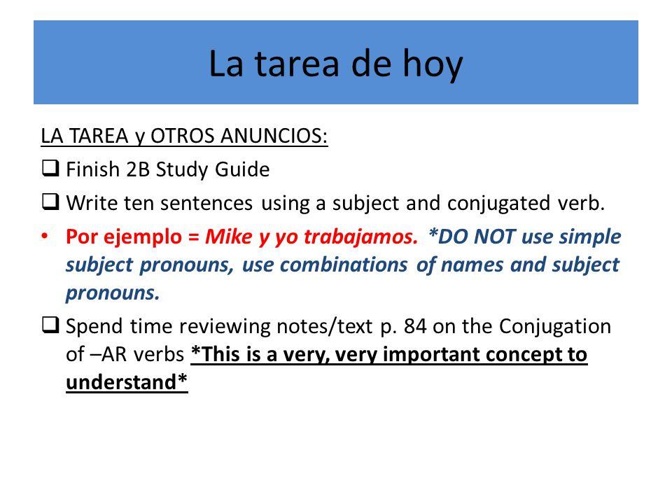 La tarea de hoy LA TAREA y OTROS ANUNCIOS:  Finish 2B Study Guide  Write ten sentences using a subject and conjugated verb.