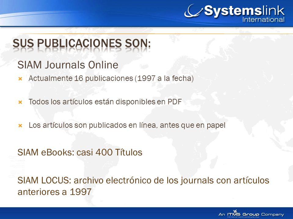 SIAM Journals Online  Actualmente 16 publicaciones (1997 a la fecha)  Todos los artículos están disponibles en PDF  Los artículos son publicados en línea, antes que en papel SIAM eBooks: casi 400 Títulos SIAM LOCUS: archivo electrónico de los journals con artículos anteriores a 1997